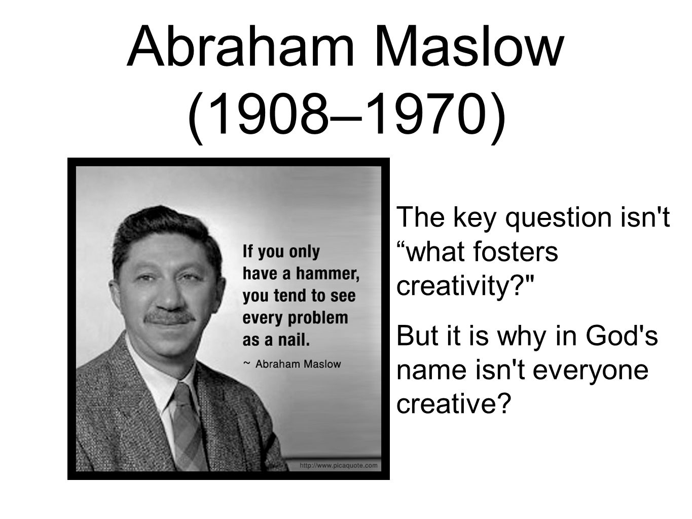 Abraham Maslow (1908–1970) The key question isn t what fosters creativity But it is why in God s name isn t everyone creative