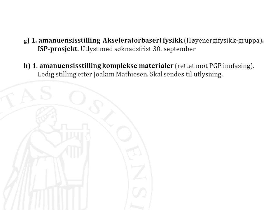 g) 1. amanuensisstilling Akseleratorbasert fysikk (Høyenergifysikk-gruppa). ISP-prosjekt. Utlyst med søknadsfrist 30. september
