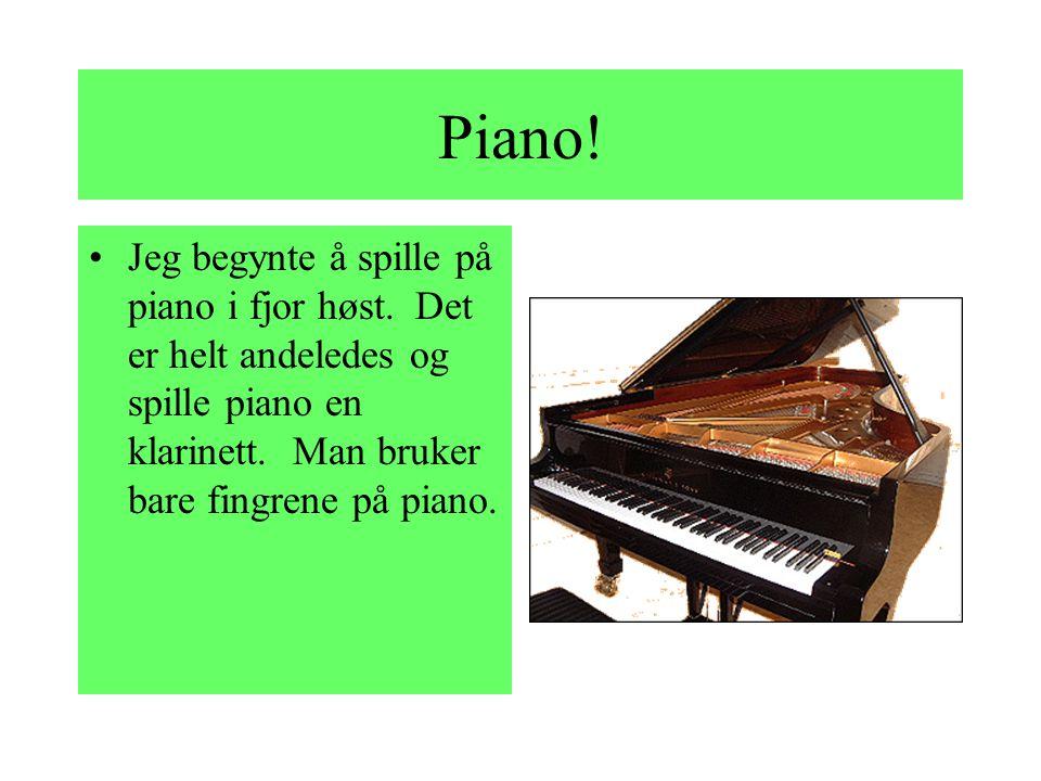 Piano. Jeg begynte å spille på piano i fjor høst.
