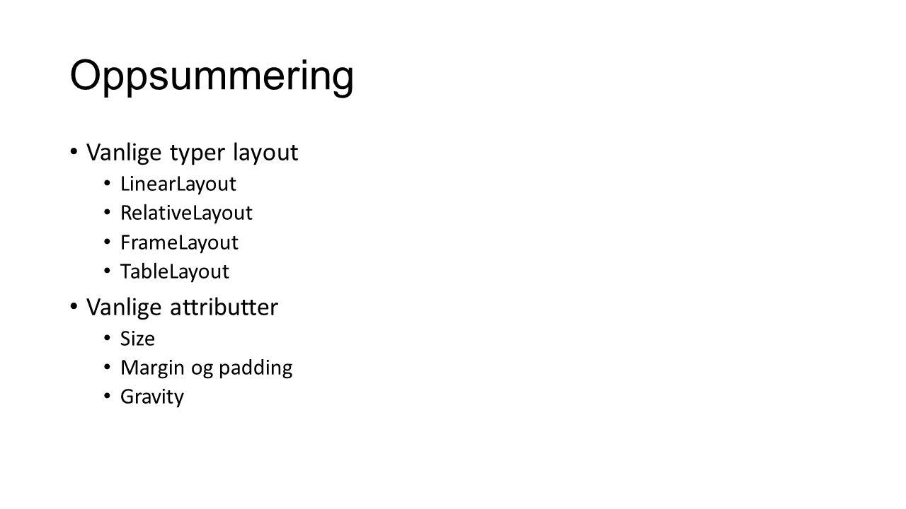 Oppsummering Vanlige typer layout Vanlige attributter LinearLayout