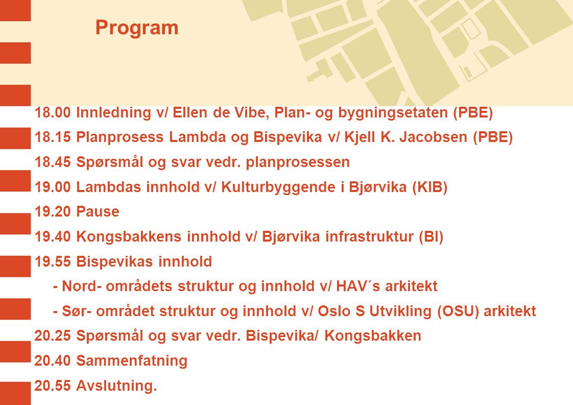 Program 18.00 Innledning v/ Ellen de Vibe, Plan- og bygningsetaten (PBE) 18.15 Planprosess Lambda og Bispevika v/ Kjell K. Jacobsen (PBE)