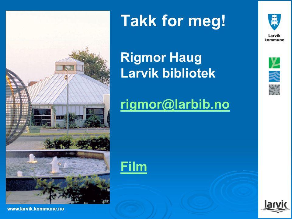 Takk for meg! Rigmor Haug Larvik bibliotek rigmor@larbib.no Film