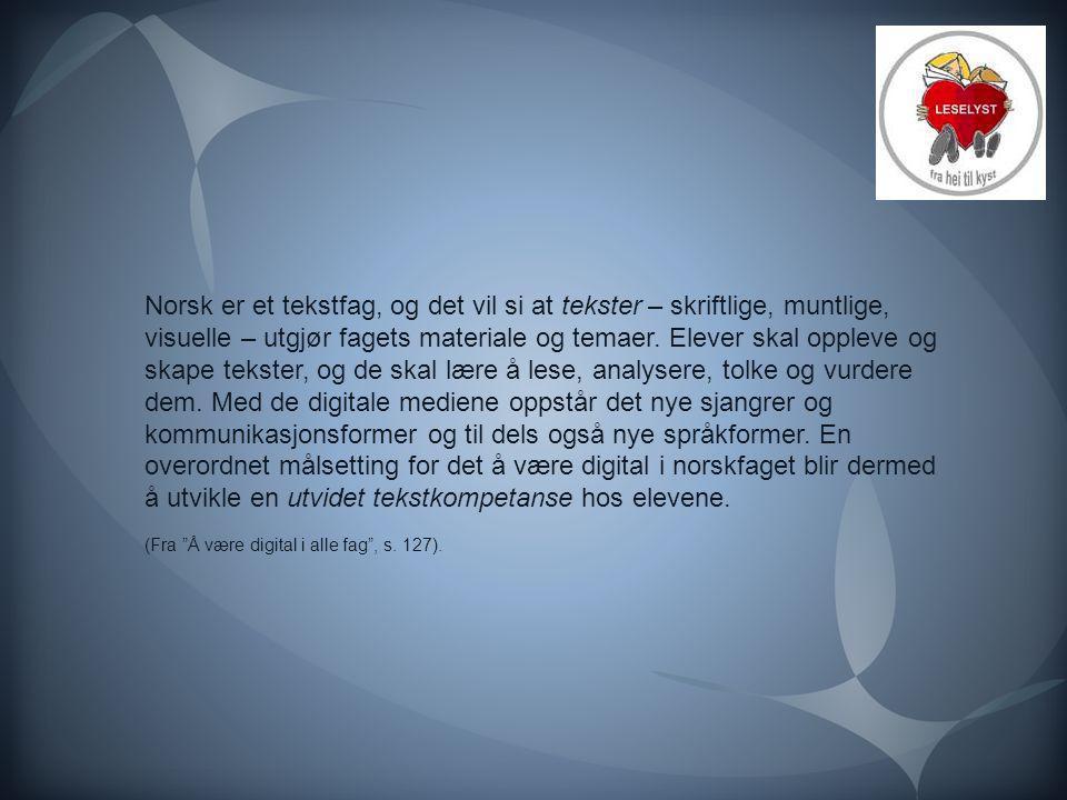 Norsk er et tekstfag, og det vil si at tekster – skriftlige, muntlige, visuelle – utgjør fagets materiale og temaer. Elever skal oppleve og skape tekster, og de skal lære å lese, analysere, tolke og vurdere dem. Med de digitale mediene oppstår det nye sjangrer og kommunikasjonsformer og til dels også nye språkformer. En overordnet målsetting for det å være digital i norskfaget blir dermed å utvikle en utvidet tekstkompetanse hos elevene.