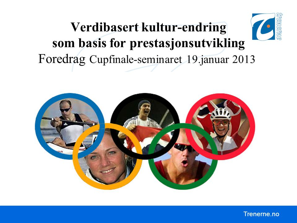 Verdibasert kultur-endring som basis for prestasjonsutvikling Foredrag Cupfinale-seminaret 19.januar 2013 Det viktigste er at vi trener og forbereder oss bedre og mer enn konkurrentene