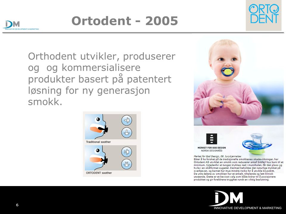 Ortodent - 2005 Orthodent utvikler, produserer og og kommersialisere produkter basert på patentert løsning for ny generasjon smokk.