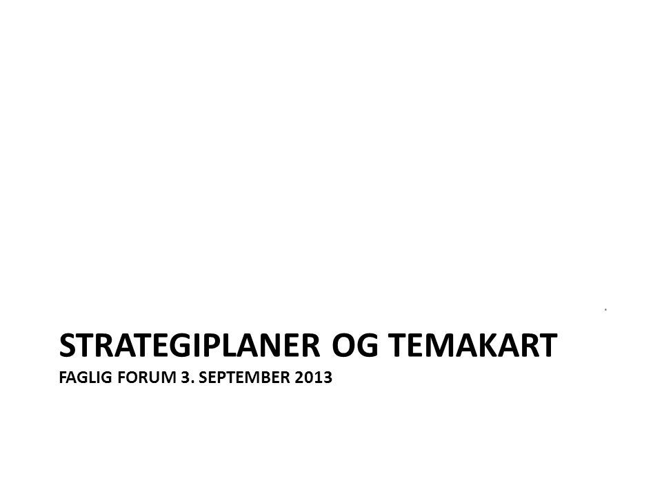 Strategiplaner og temakart Faglig forum 3. september 2013