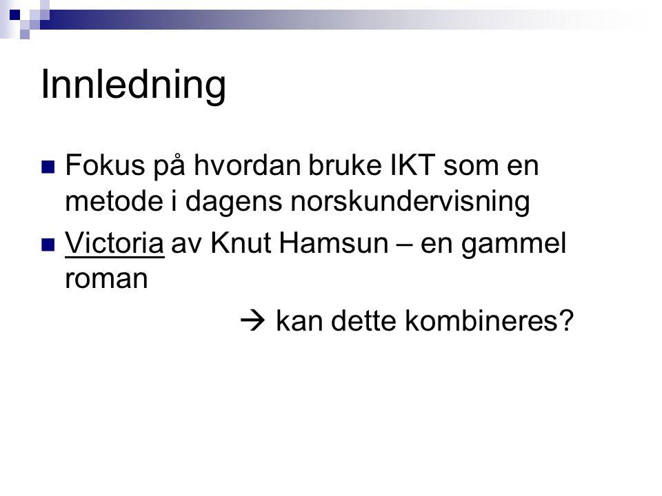 Innledning Fokus på hvordan bruke IKT som en metode i dagens norskundervisning. Victoria av Knut Hamsun – en gammel roman.