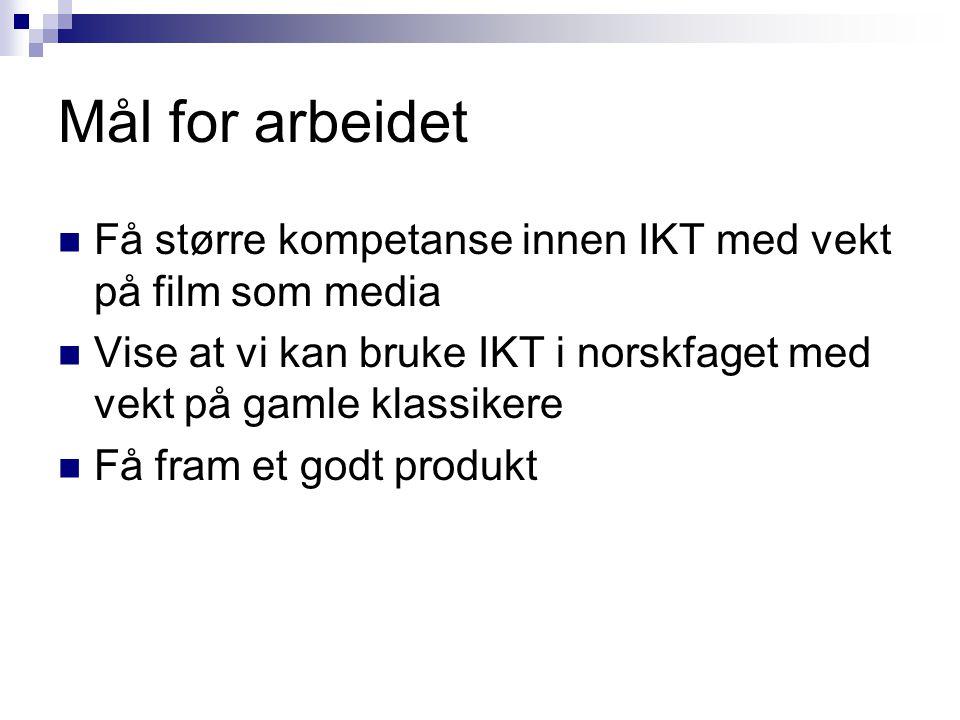 Mål for arbeidet Få større kompetanse innen IKT med vekt på film som media. Vise at vi kan bruke IKT i norskfaget med vekt på gamle klassikere.
