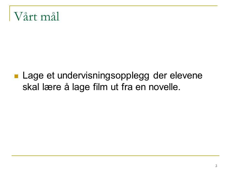 Vårt mål Lage et undervisningsopplegg der elevene skal lære å lage film ut fra en novelle.