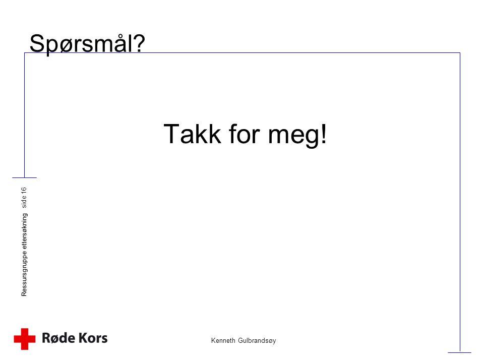 Spørsmål Takk for meg! Ressursgruppe ettersøkning Kenneth Gulbrandsøy