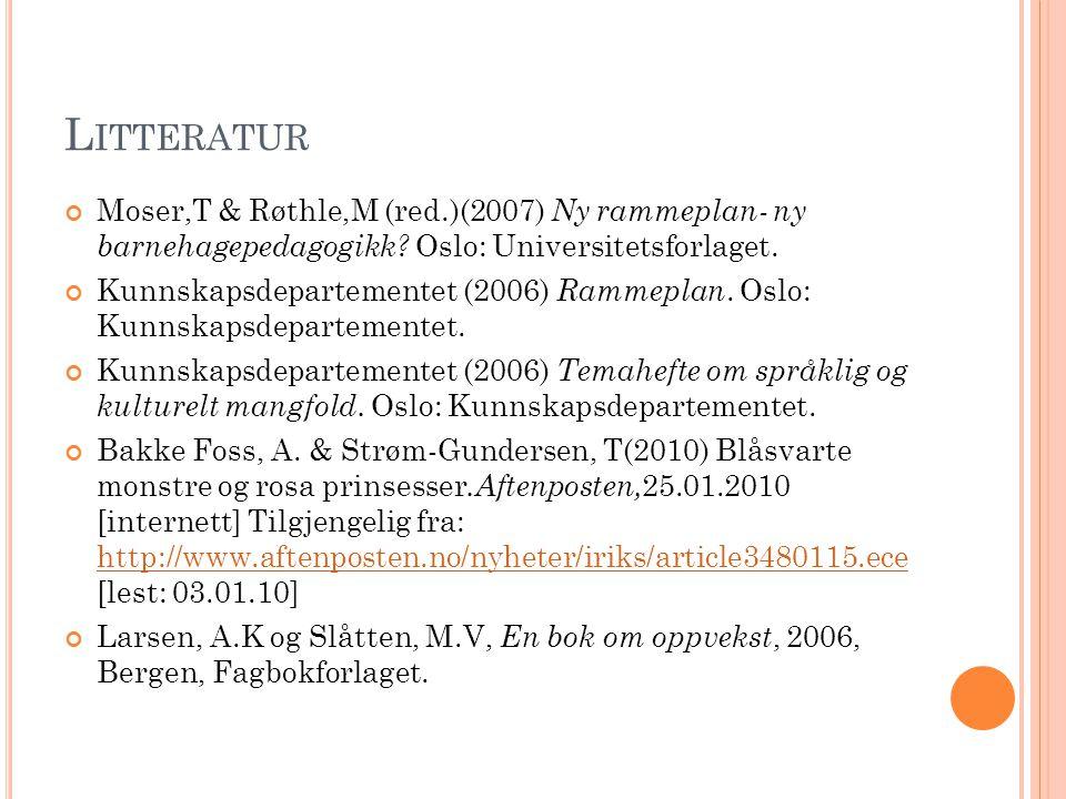 Litteratur Moser,T & Røthle,M (red.)(2007) Ny rammeplan- ny barnehagepedagogikk Oslo: Universitetsforlaget.