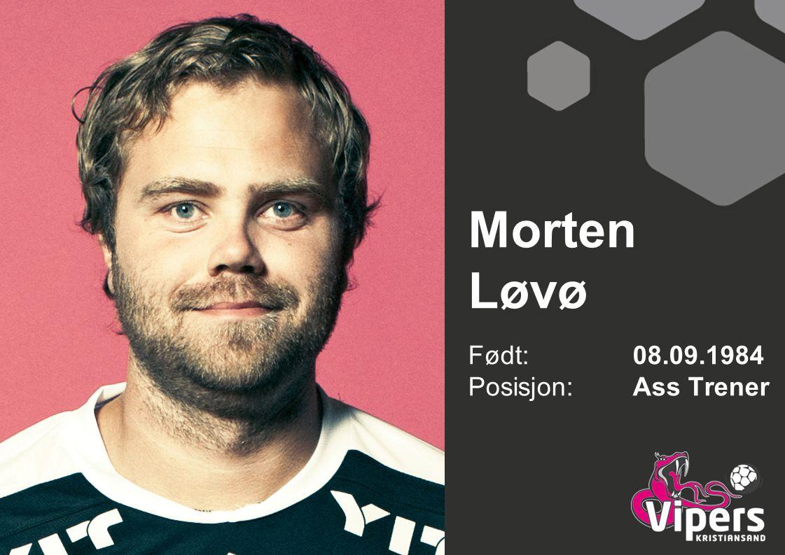 Morten Løvø Født: 08.09.1984 Posisjon: Ass Trener