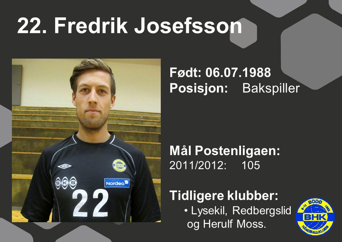 22. Fredrik Josefsson Født: 06.07.1988 Posisjon: Bakspiller