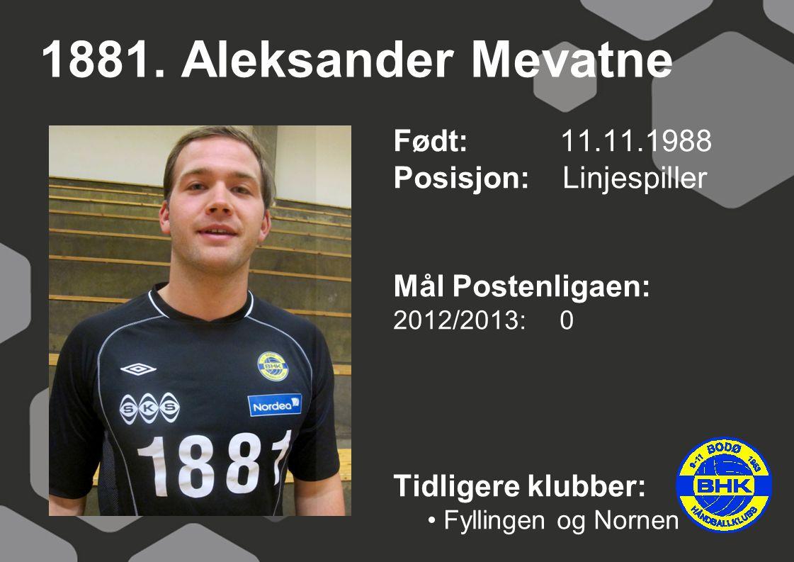 1881. Aleksander Mevatne Født: 11.11.1988 Posisjon: Linjespiller