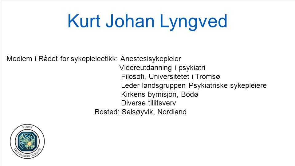 Kurt Johan Lyngved Medlem i Rådet for sykepleieetikk: Anestesisykepleier. Videreutdanning i psykiatri.