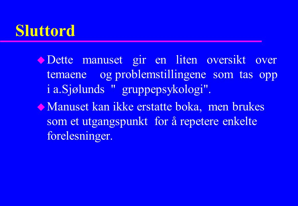 Sluttord Dette manuset gir en liten oversikt over temaene og problemstillingene som tas opp i a.Sjølunds gruppepsykologi .