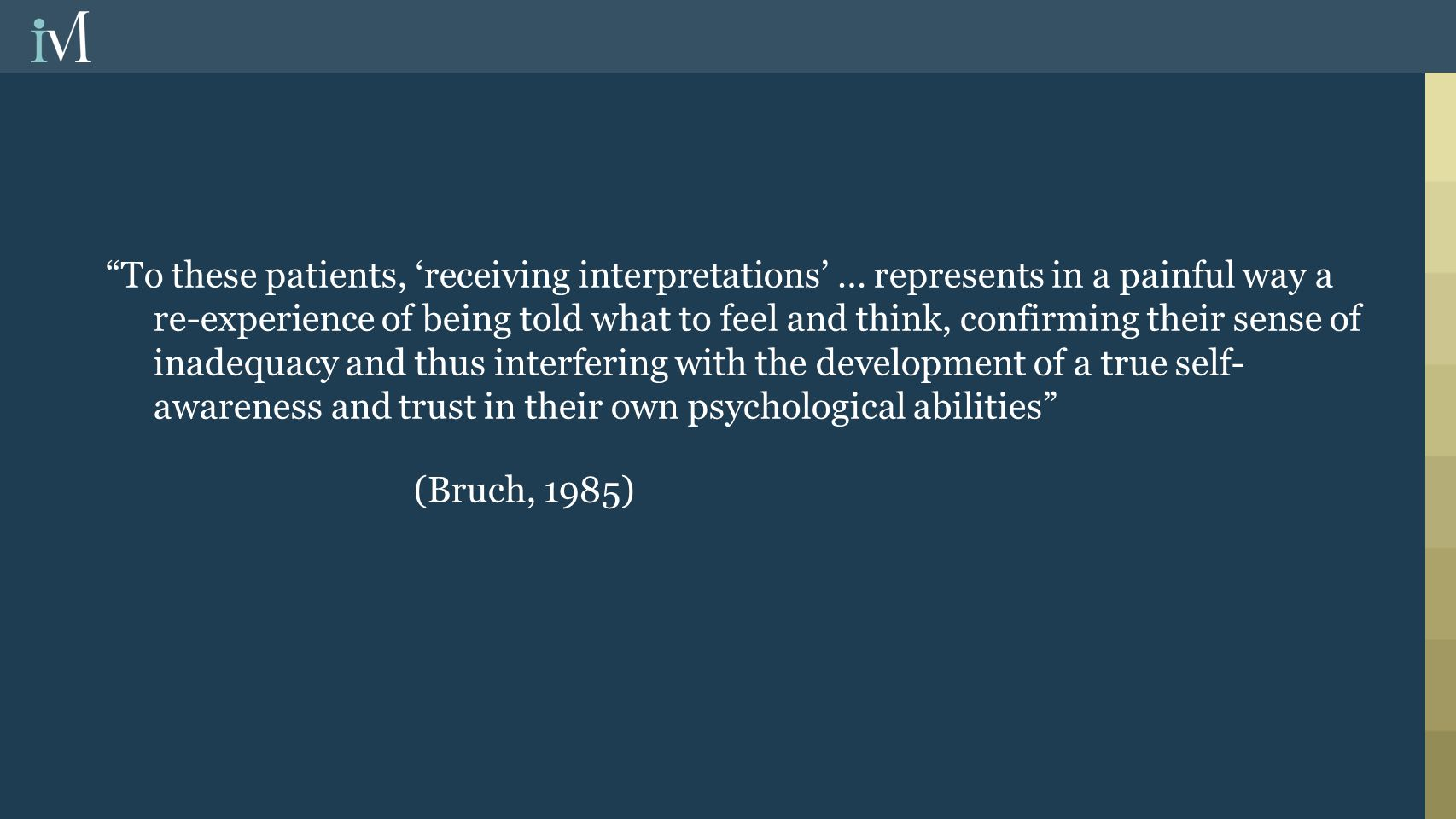 To these patients, 'receiving interpretations' … represents in a painful way a re-experience of being told what to feel and think, confirming their sense of inadequacy and thus interfering with the development of a true self- awareness and trust in their own psychological abilities (Bruch, 1985)