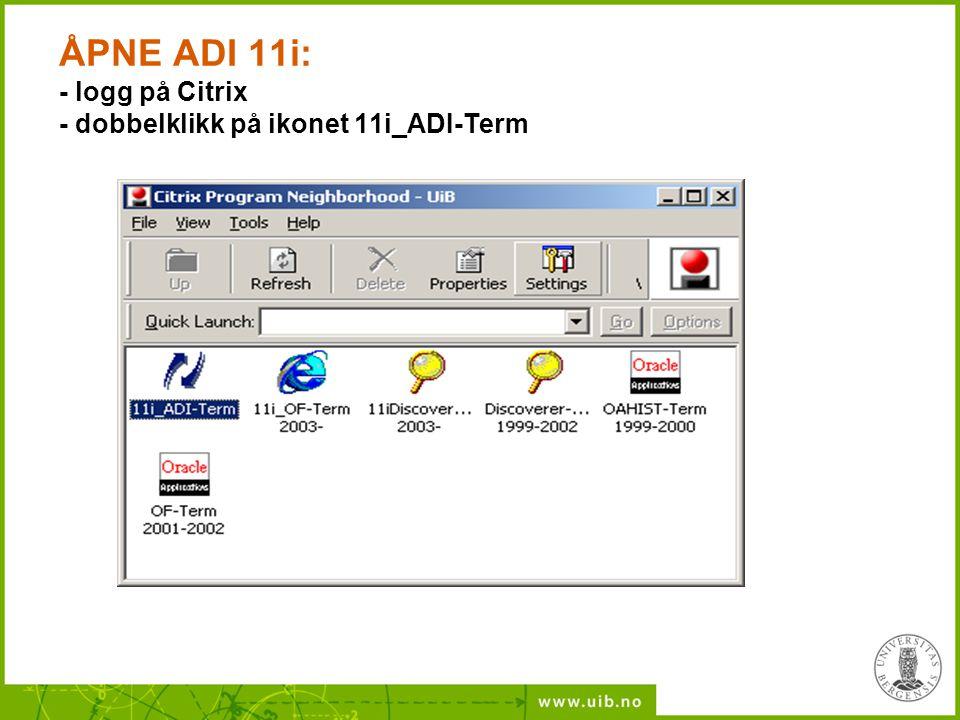 ÅPNE ADI 11i: - logg på Citrix - dobbelklikk på ikonet 11i_ADI-Term