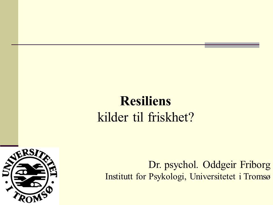 Resiliens kilder til friskhet Dr. psychol. Oddgeir Friborg