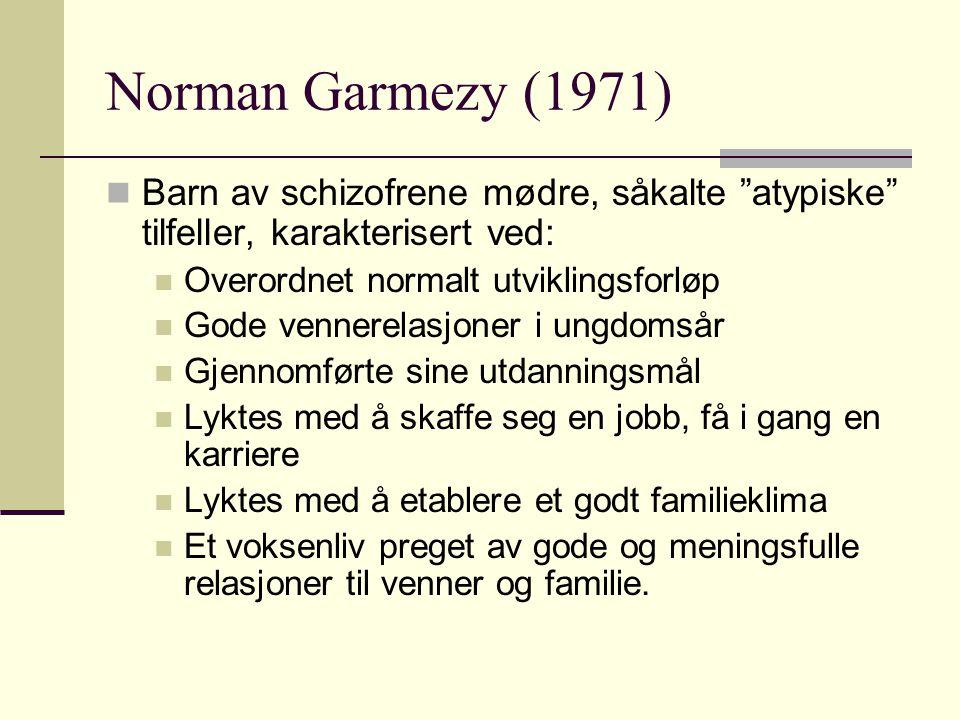 Norman Garmezy (1971) Barn av schizofrene mødre, såkalte atypiske tilfeller, karakterisert ved: Overordnet normalt utviklingsforløp.