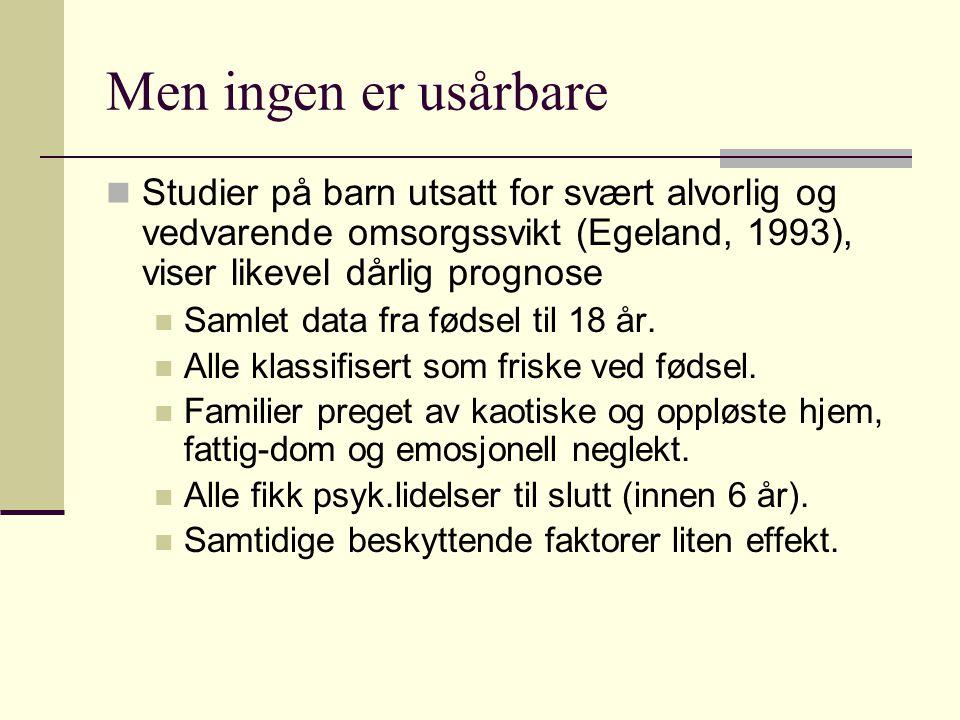 Men ingen er usårbare Studier på barn utsatt for svært alvorlig og vedvarende omsorgssvikt (Egeland, 1993), viser likevel dårlig prognose.