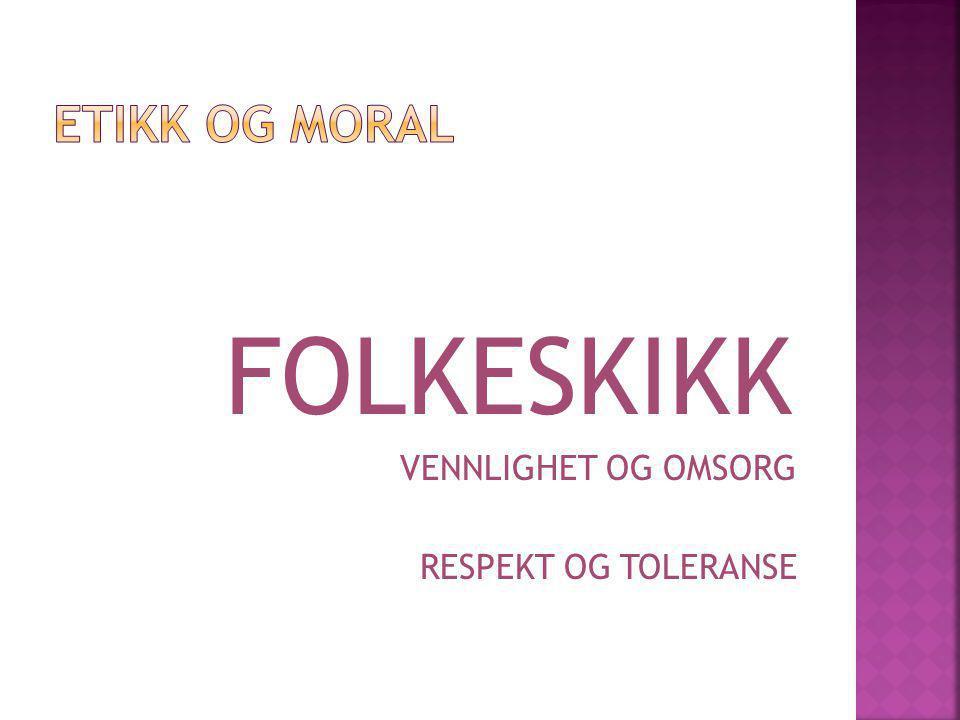 ETIKK OG MORAL FOLKESKIKK VENNLIGHET OG OMSORG RESPEKT OG TOLERANSE