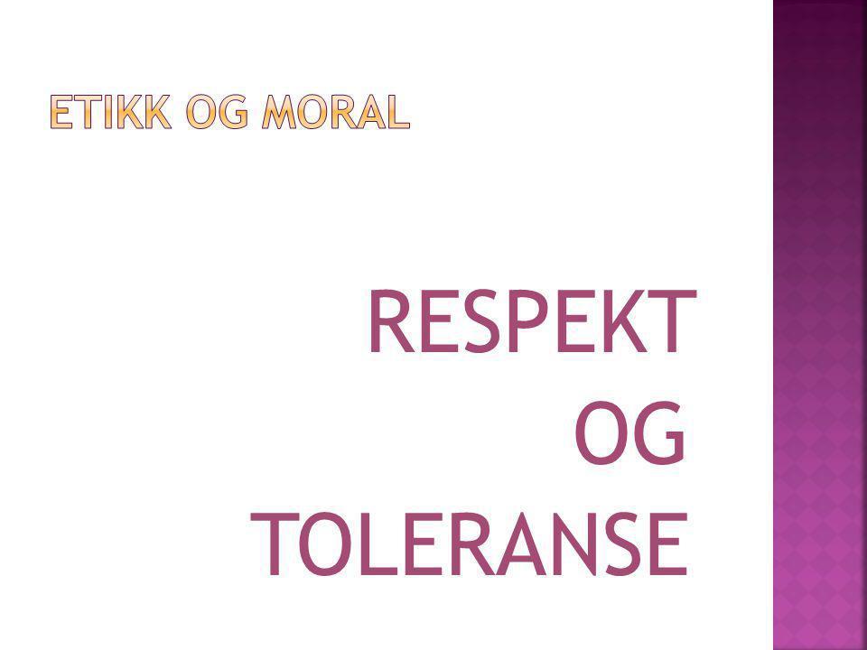 ETIKK OG MORAL RESPEKT OG TOLERANSE