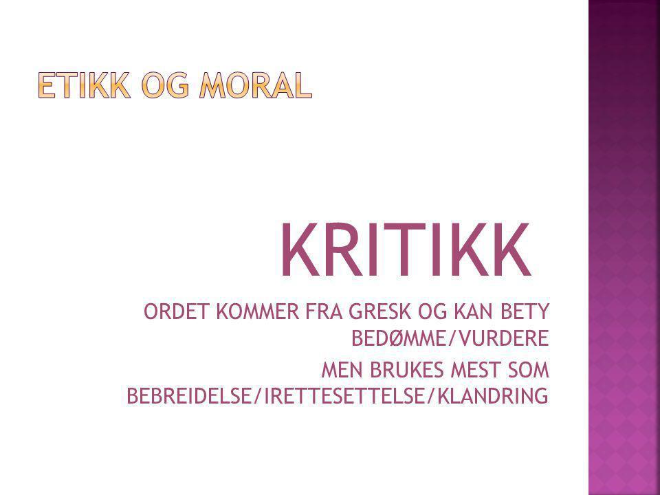 ETIKK OG MORAL KRITIKK. ORDET KOMMER FRA GRESK OG KAN BETY BEDØMME/VURDERE.