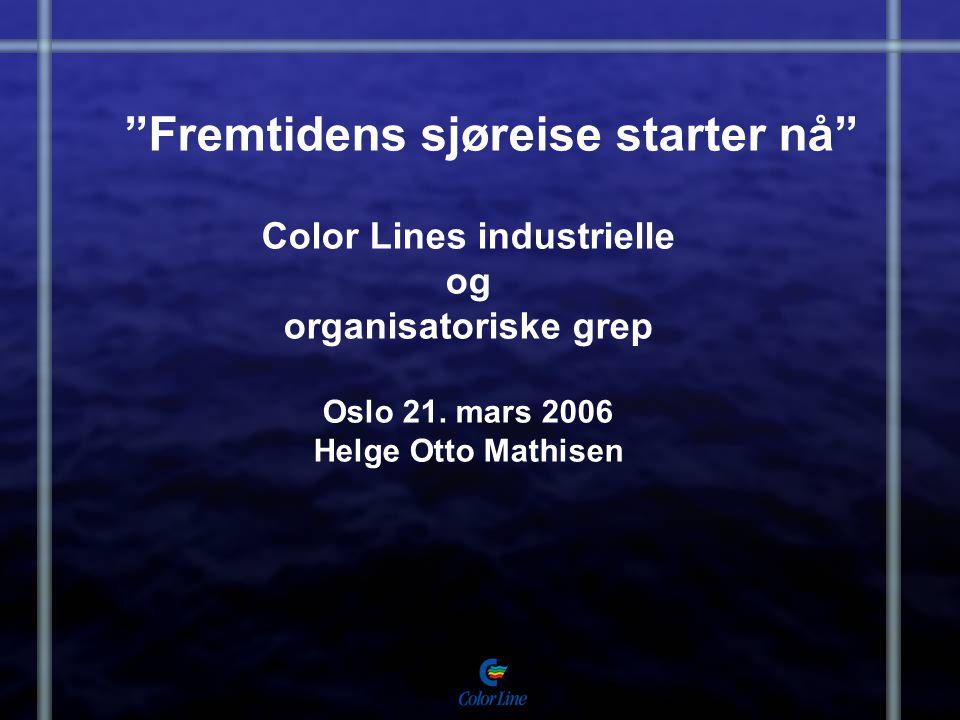 Fremtidens sjøreise starter nå Color Lines industrielle og organisatoriske grep Oslo 21. mars 2006 Helge Otto Mathisen