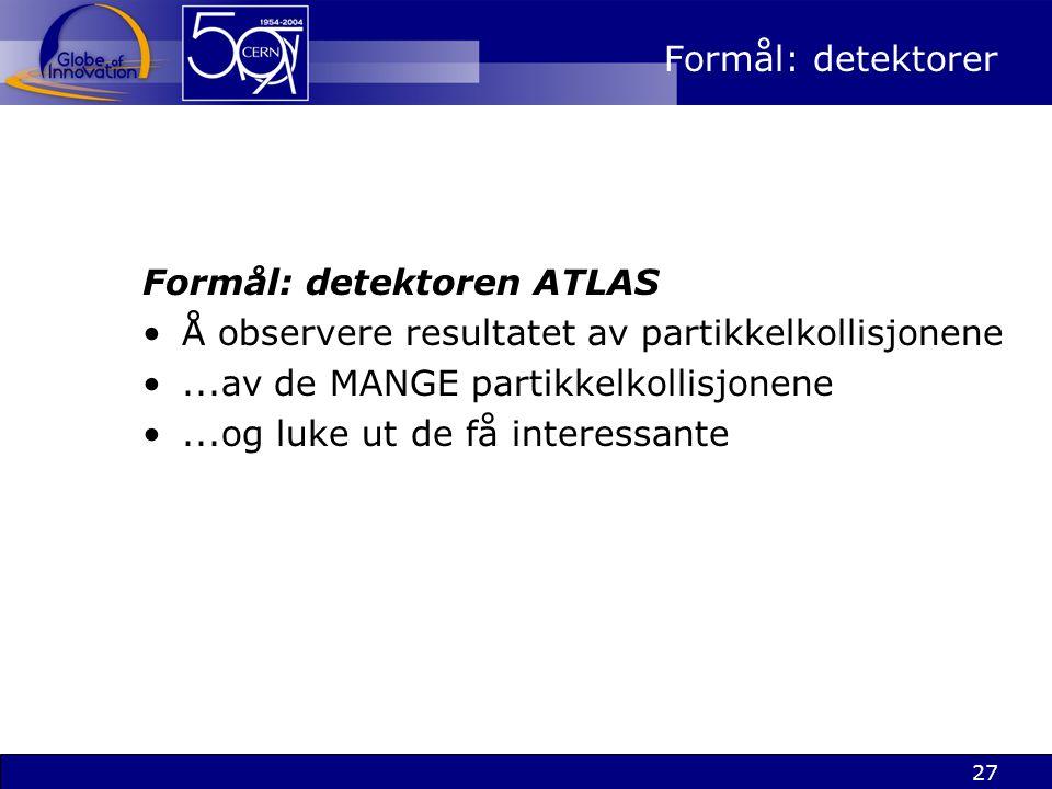 Formål: detektorer Formål: detektoren ATLAS. Å observere resultatet av partikkelkollisjonene. ...av de MANGE partikkelkollisjonene.