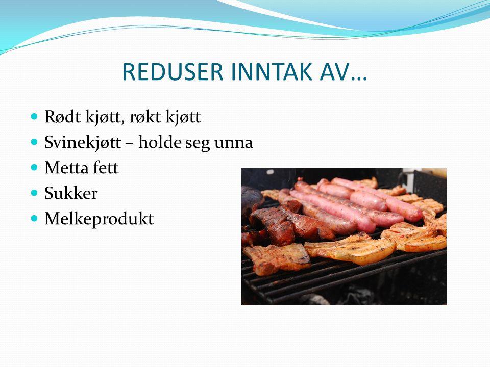 REDUSER INNTAK AV… Rødt kjøtt, røkt kjøtt Svinekjøtt – holde seg unna
