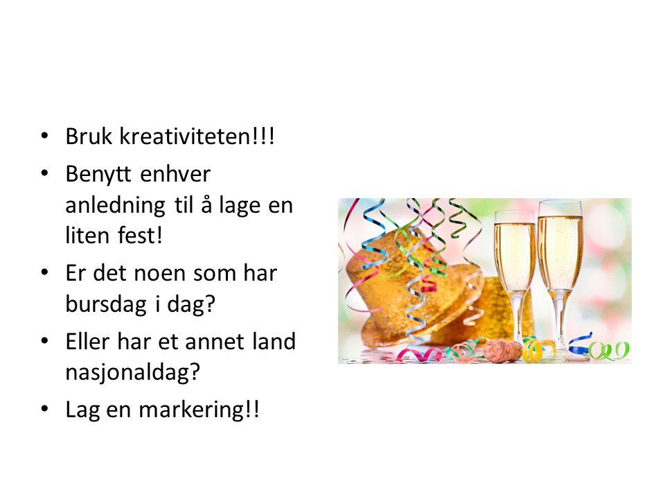 Bruk kreativiteten!!! Benytt enhver anledning til å lage en liten fest! Er det noen som har bursdag i dag