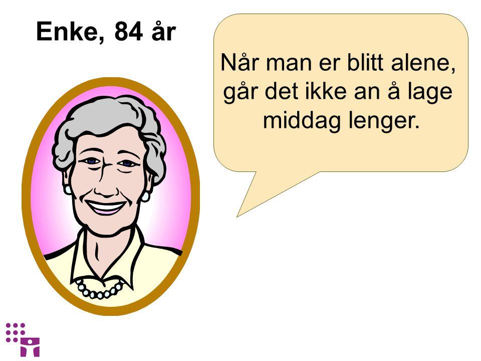 Enke, 84 år Når man er blitt alene, går det ikke an å lage