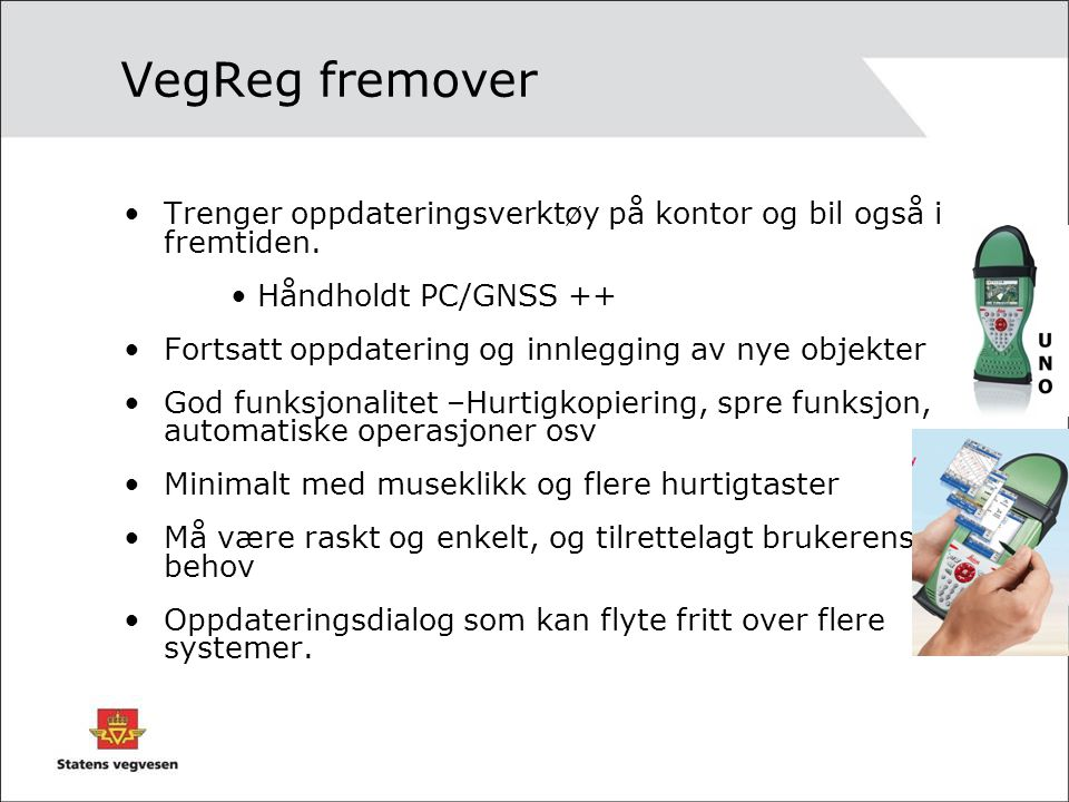 VegReg fremover Trenger oppdateringsverktøy på kontor og bil også i fremtiden. Håndholdt PC/GNSS ++