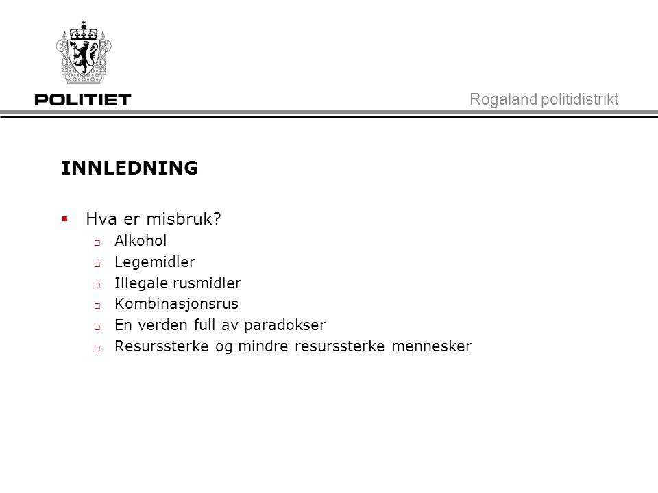 INNLEDNING Hva er misbruk Rogaland politidistrikt Alkohol Legemidler