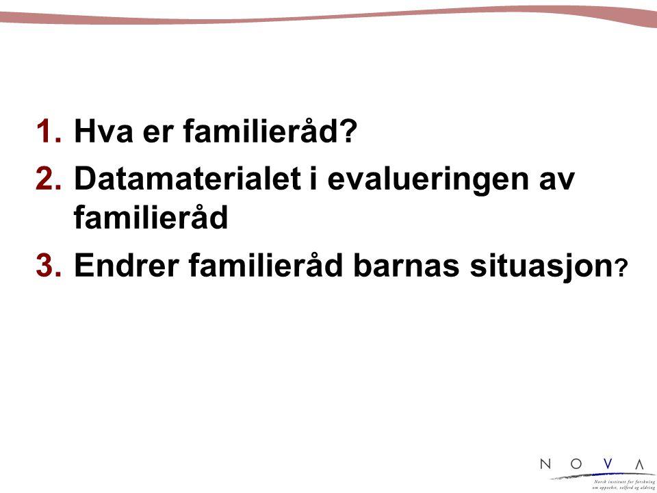 Hva er familieråd Datamaterialet i evalueringen av familieråd Endrer familieråd barnas situasjon