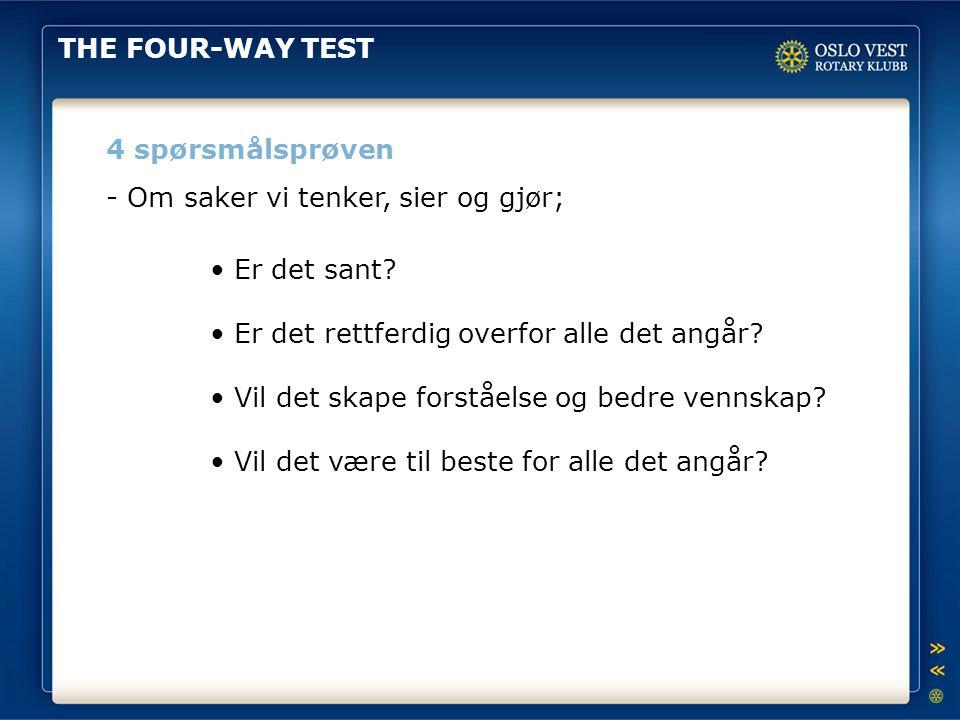 THE FOUR-WAY TEST 4 spørsmålsprøven. - Om saker vi tenker, sier og gjør; • Er det sant • Er det rettferdig overfor alle det angår
