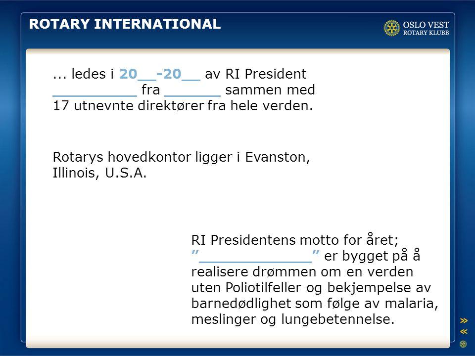 ROTARY INTERNATIONAL ... ledes i 20__-20__ av RI President _________ fra ______ sammen med 17 utnevnte direktører fra hele verden.