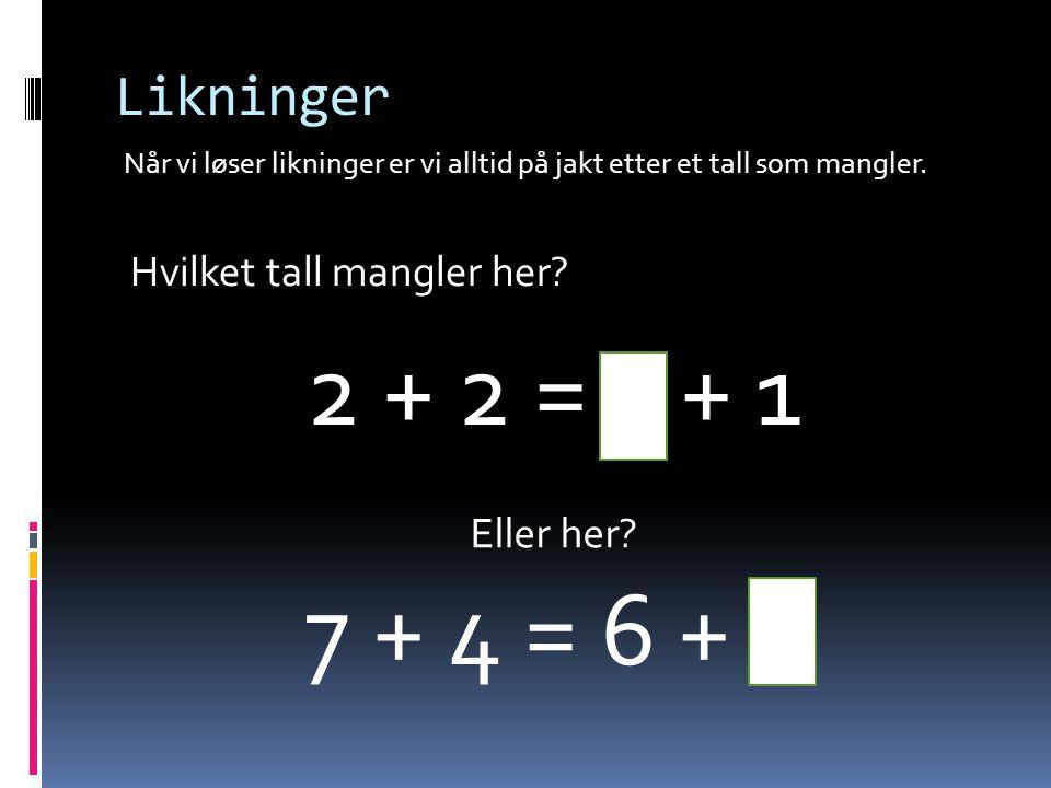 2 + 2 = 3 + 1 7 + 4 = 6 + 5 Likninger Hvilket tall mangler her