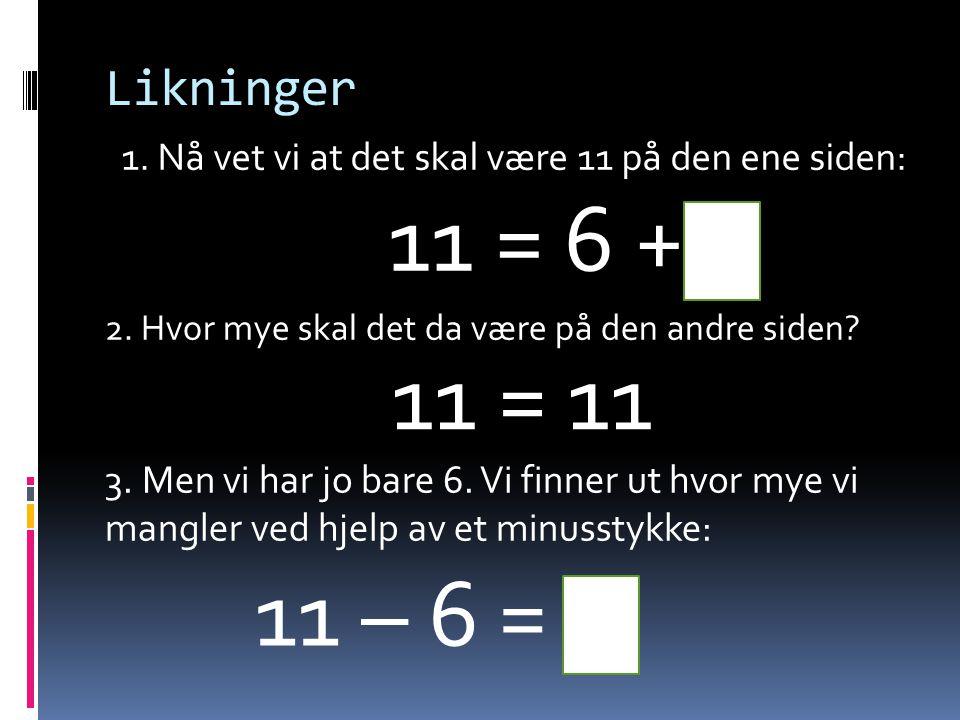 Likninger 1. Nå vet vi at det skal være 11 på den ene siden: 11 = 6 + 5. 2. Hvor mye skal det da være på den andre siden