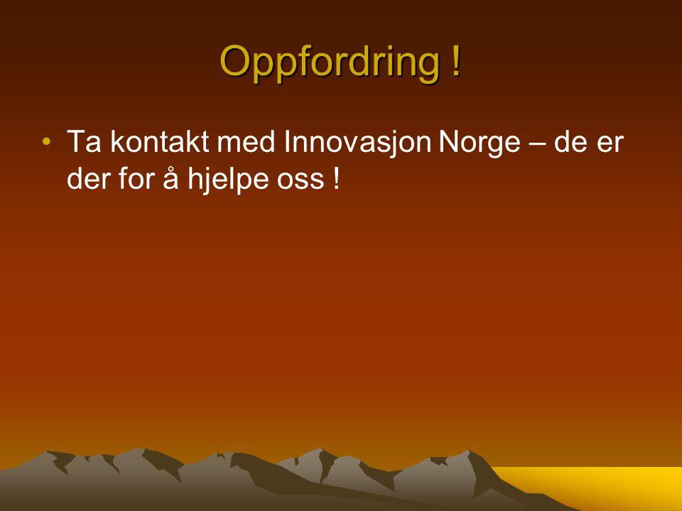 Oppfordring ! Ta kontakt med Innovasjon Norge – de er der for å hjelpe oss !