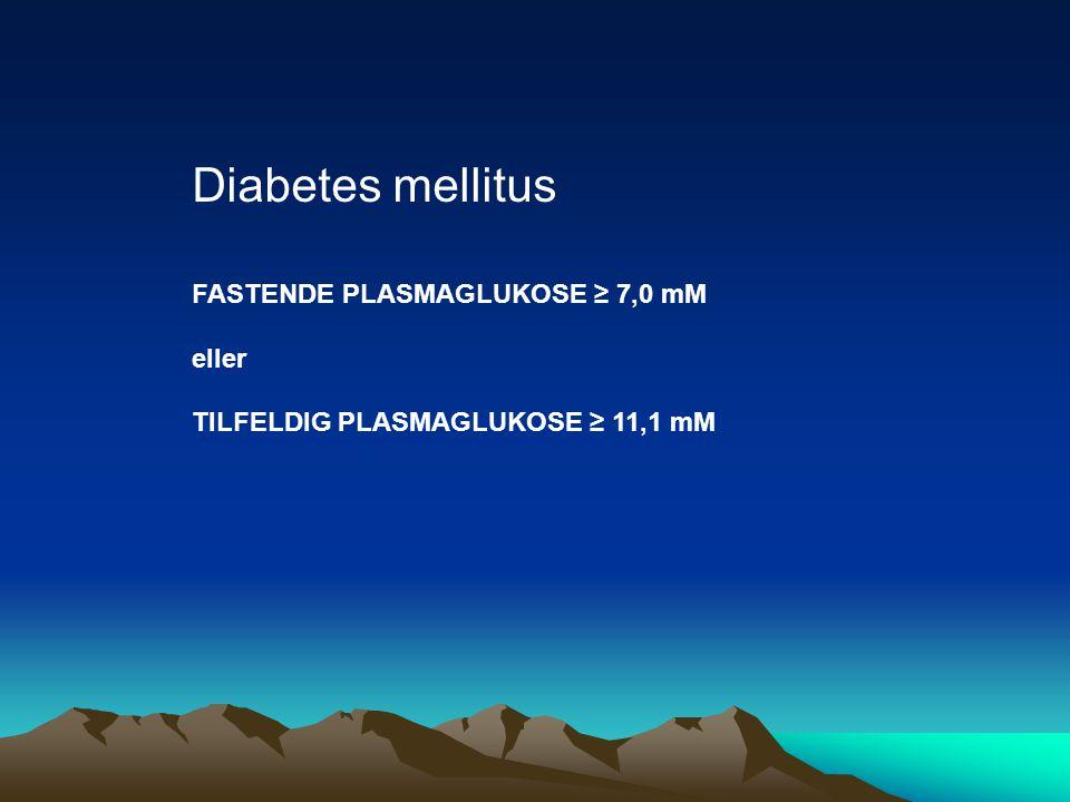 Diabetes mellitus FASTENDE PLASMAGLUKOSE ≥ 7,0 mM eller TILFELDIG PLASMAGLUKOSE ≥ 11,1 mM