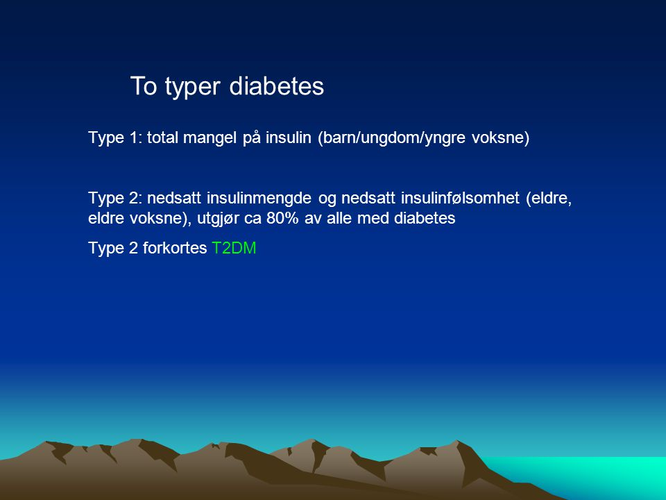 To typer diabetes Type 1: total mangel på insulin (barn/ungdom/yngre voksne)