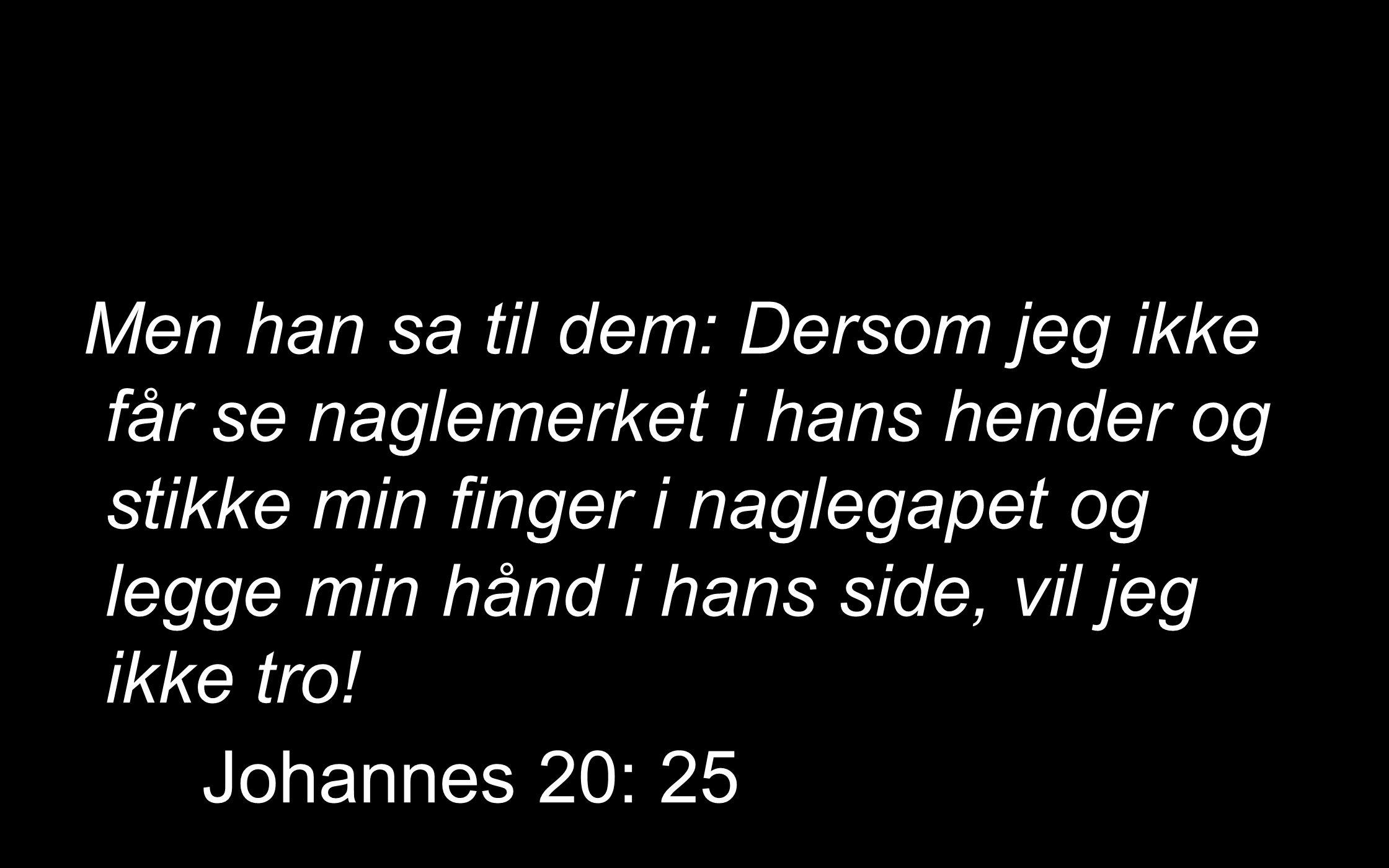 Men han sa til dem: Dersom jeg ikke får se naglemerket i hans hender og stikke min finger i naglegapet og legge min hånd i hans side, vil jeg ikke tro.