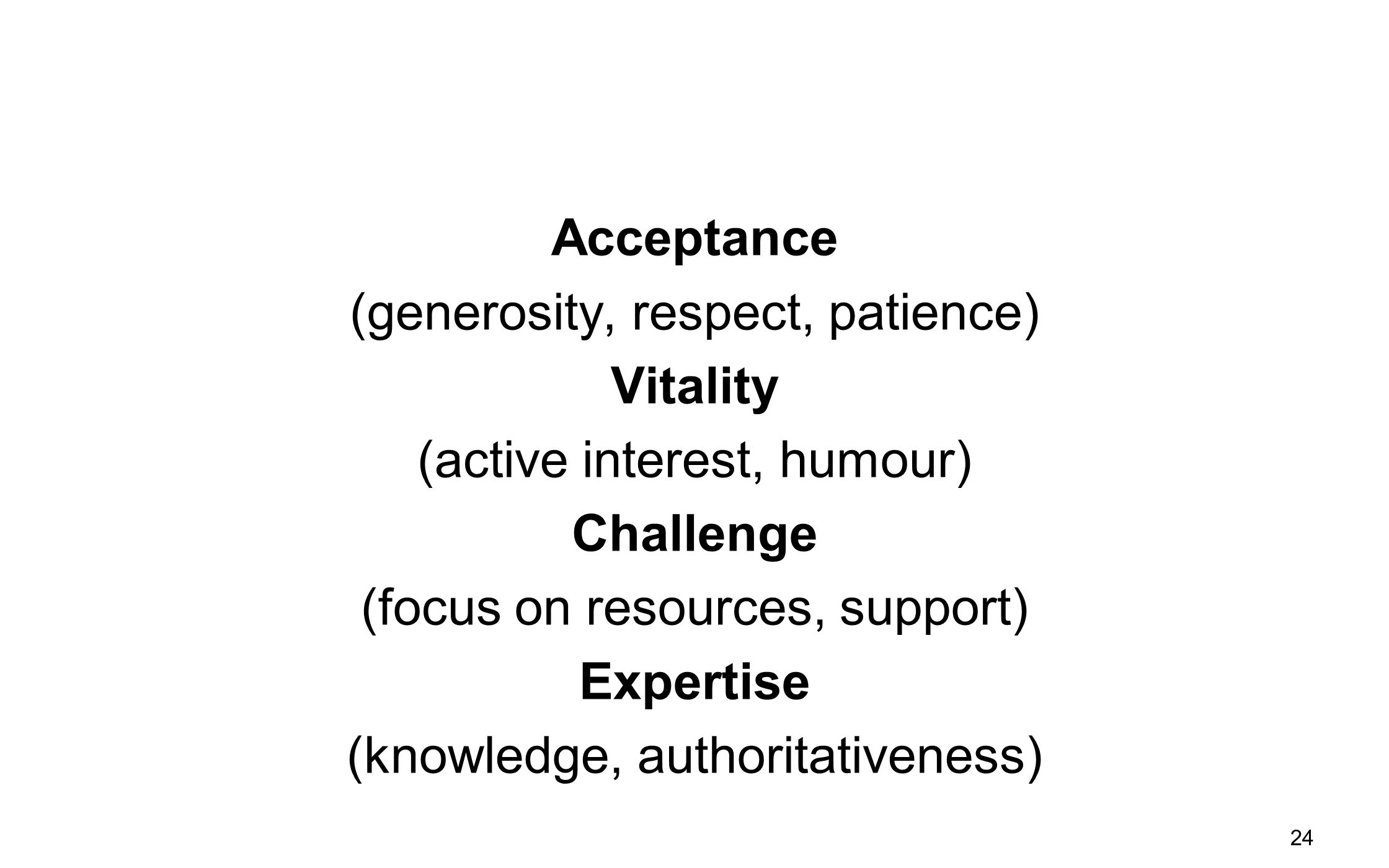 Acceptance (generosity, respect, patience) Vitality (active interest, humour) Challenge (focus on resources, support) Expertise (knowledge, authoritativeness)