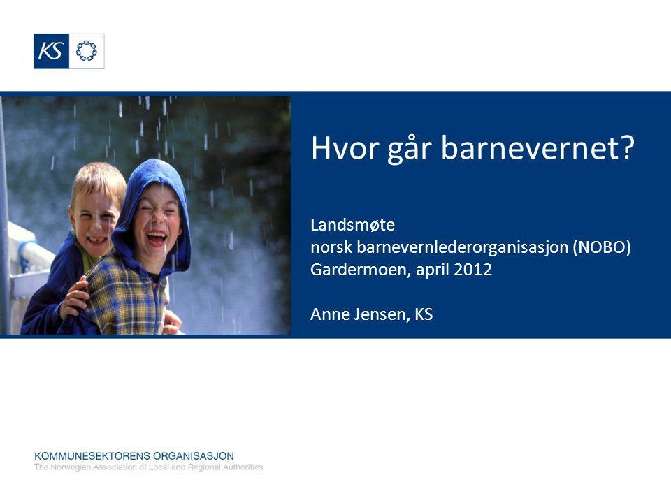 Hvor går barnevernet Landsmøte norsk barnevernlederorganisasjon (NOBO) Gardermoen, april 2012 Anne Jensen, KS