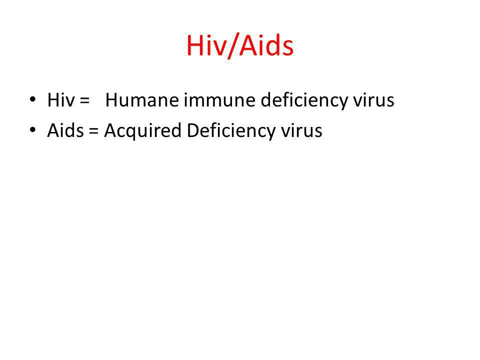 Hiv/Aids Hiv = Humane immune deficiency virus