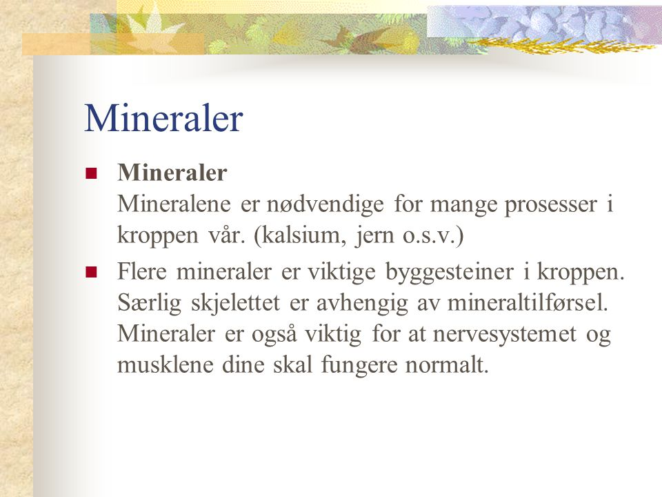 Mineraler Mineraler Mineralene er nødvendige for mange prosesser i kroppen vår. (kalsium, jern o.s.v.)