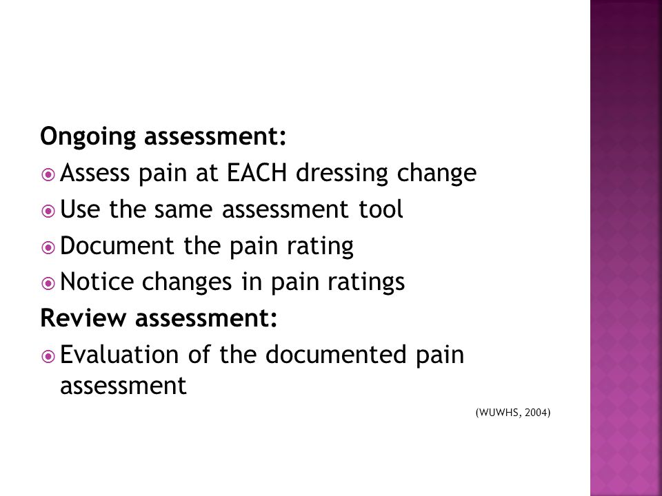 Assess pain at EACH dressing change Use the same assessment tool