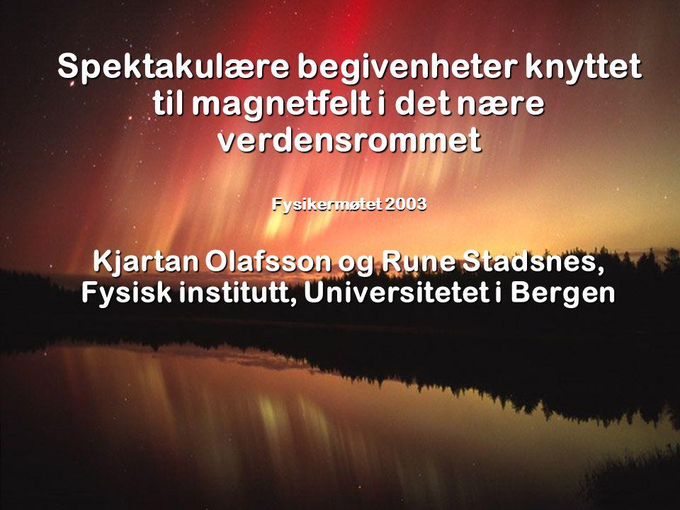 Spektakulære begivenheter knyttet til magnetfelt i det nære verdensrommet Fysikermøtet 2003 Kjartan Olafsson og Rune Stadsnes, Fysisk institutt, Universitetet i Bergen